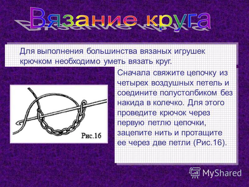 Для выполнения большинства вязаных игрушек крючком необходимо уметь вязать круг. Сначала свяжите цепочку из четырех воздушных петель и соедините полустолбиком без накидка в колечко. Для этого проведите крючок через первую петлю цепочки, зацепите нить