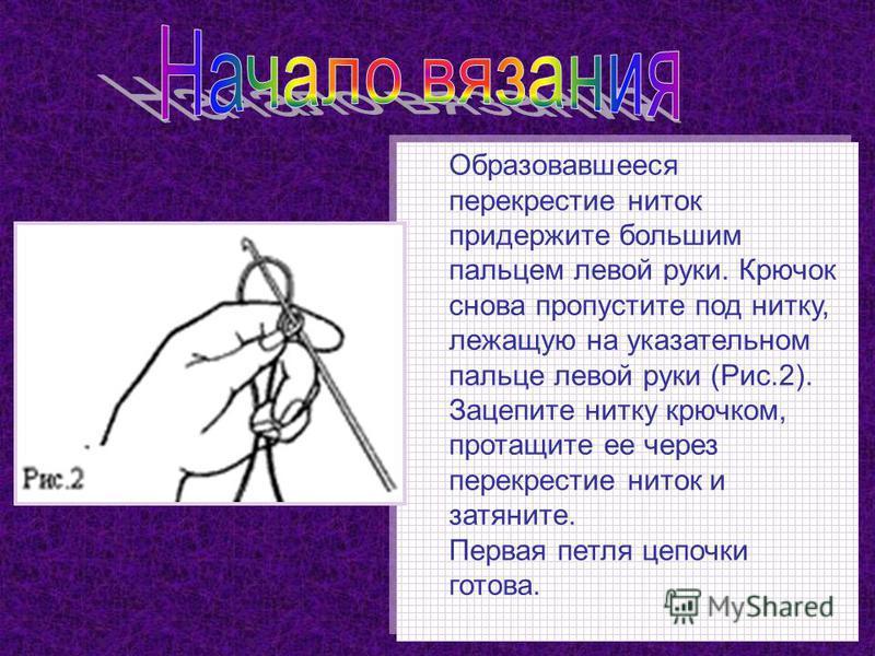 Образовавшееся перекрестие ниток придержите большим пальцем левой руки. Крючок снова пропустите под нитку, лежащую на указательном пальце левой руки (Рис.2). Зацепите нитку крючком, протащите ее через перекрестие ниток и затяните. Первая петля цепочк