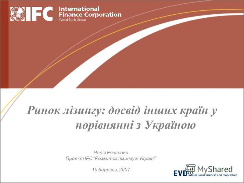 Ринок лізингу: досвід інших країн у порівнянні з Україною Надія Рязанова Проект IFC Розвиток лізингу в Україні 15 березня, 2007