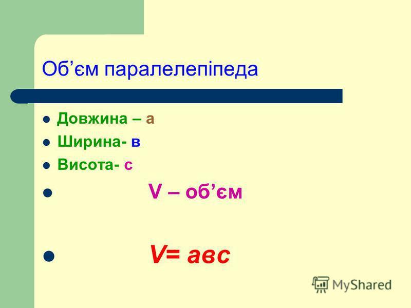 Обєм паралелепіпеда Довжина – а Ширина- в Висота- с V – oбєм V= авс