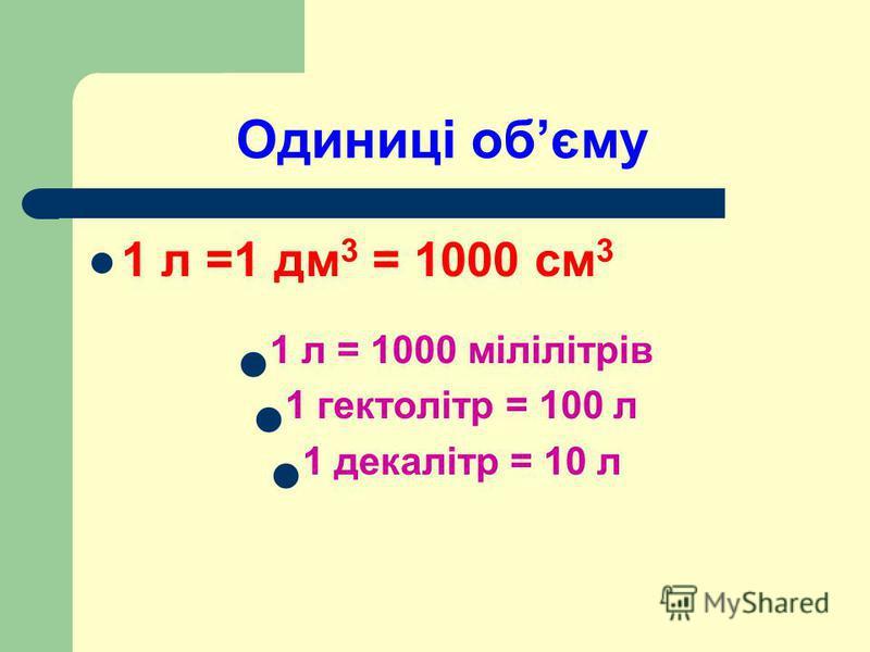 Одиниці обєму 1 л =1 дм 3 = 1000 см 3 1 л = 1000 мілілітрів 1 гектолітр = 100 л 1 декалітр = 10 л