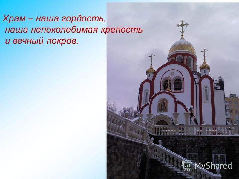 Храм – наша гордость, наша непоколебимая крепость и вечный покров.