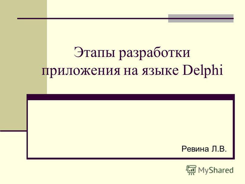 Этапы разработки приложения на языке Delphi Ревина Л.В.