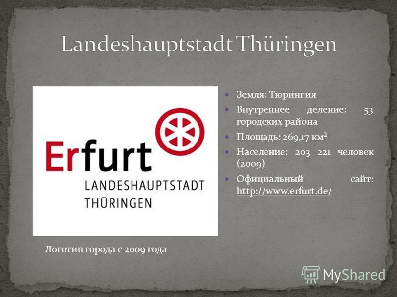 Земля: Тюрингия Внутреннее деление: 53 городских района Площадь: 269,17 км² Население: 203 221 человек (2009) Официальный сайт: http://www.erfurt.de/ Логотип города с 2009 года