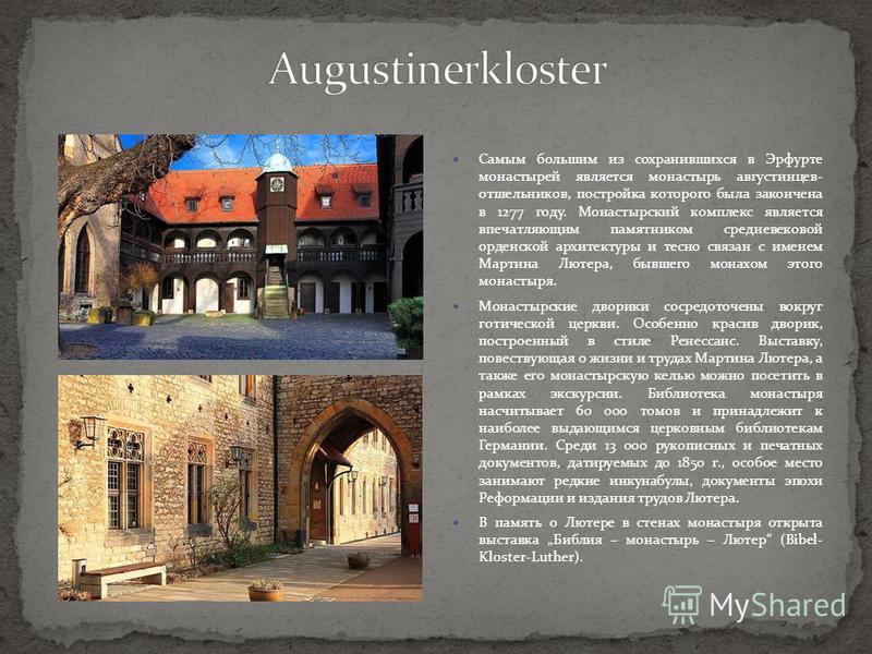Самым большим из сохранившихся в Эрфурте монастырей является монастырь августинцев- отшельников, постройка которого была закончена в 1277 году. Монастырский комплекс является впечатляющим памятником средневековой орденской архитектуры и тесно связан