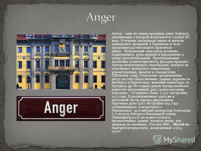 Ангер – одна из самых красивых улиц Эрфурта, упоминания о которой встречаются с конца XII века. В течение нескольких веков ее жители занимались продажей в Тюрингии и за ее пределами растительного красителя – вайда. Получаемый ими доход позволял подде