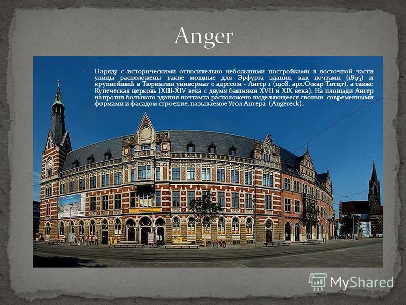 Наряду с историческими относительно небольшими постройками в восточной части улицы расположены такие мощные для Эрфурта здания, как почтамп (1895) и крупнейший в Тюрингии универмаг с адресом - Ангер 1 (1908, арх.Оскар Титцт), а также Купеческая церко
