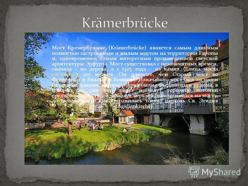 составляет Мост Кремербрюкке (Krämerbrücke) является самым длинным полностью застроенным и жилым мостом на территории Европы и, одновременно, самым интересным произведением светской архитектуры Эрфурта. Мост существовал с незапамятных времен, сначала