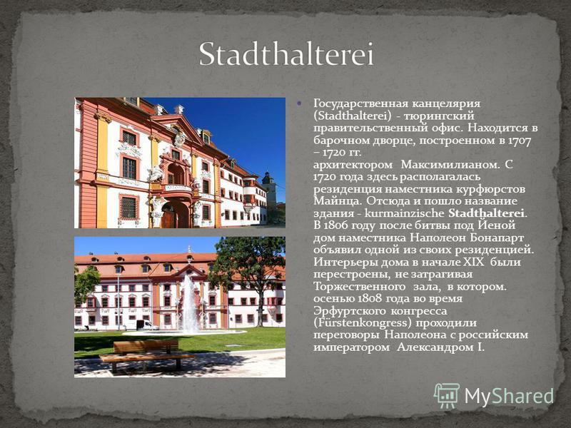 Государственная канцелярия (Stadthalterei) - тюрингский правительственный офис. Находится в барочном дворце, построенном в 1707 – 1720 гг. архитектором Максимилианом. С 1720 года здесь располагалась резиденция наместника курфюрстов Майнца. Отсюда и п