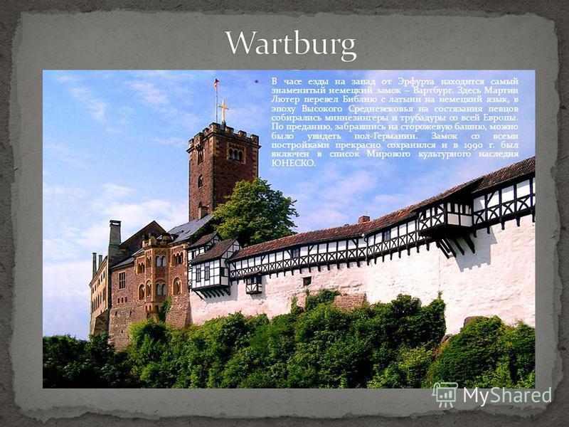 В часе езды на запад от Эрфурта находится самый знаменитый немецкий замок – Вартбург. Здесь Мартин Лютер перевел Библию с латыни на немецкий язык, в эпоху Высокого Средневековья на состязания певцов собирались миннезингеры и трубадуры со всей Европы.