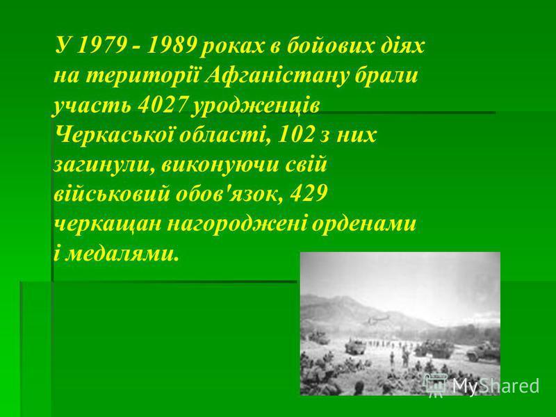 . У 1979 - 1989 роках в бойових діях на території Афганістану брали участь 4027 уродженців Черкаської області, 102 з них загинули, виконуючи свій військовий обов'язок, 429 черкащан нагороджені орденами і медалями.
