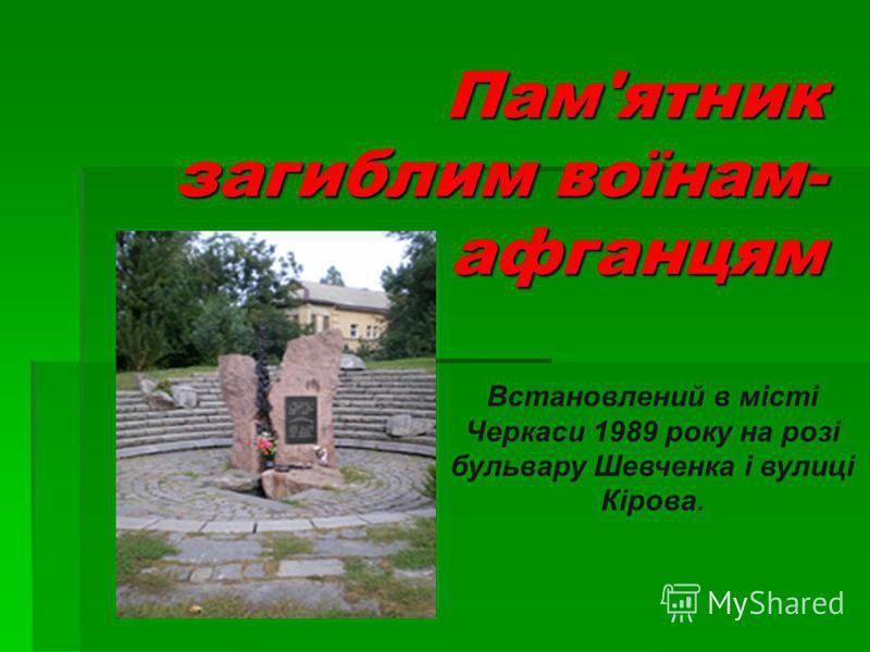 Пам'ятник загиблим воїнам- афганцям Встановлений в місті Черкаси 1989 року на розі бульвару Шевченка і вулиці Кірова.