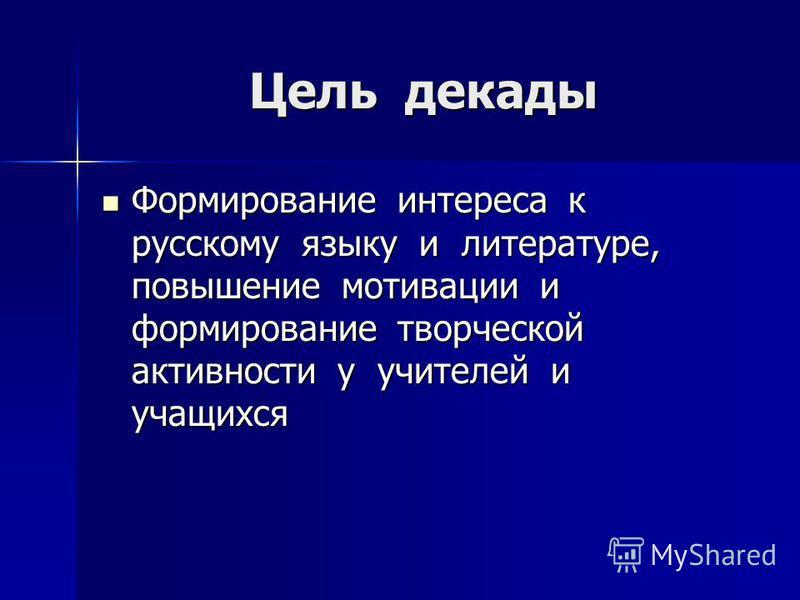 Цель декады Формирование интереса к русскому языку и литературе, повышение мотивации и формирование творческой активности у учителей и учащихся