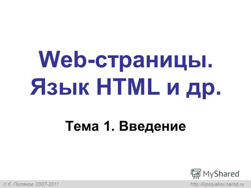 К. Поляков, 2007-2011 http://kpolyakov.narod.ru Web-страницы. Язык HTML и др. Тема 1. Введение