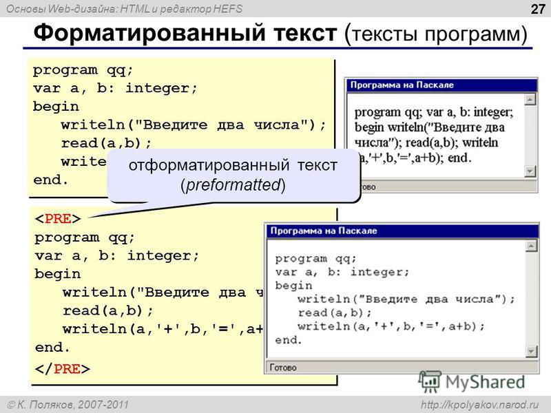 Основы Web-дизайна: HTML и редактор HEFS К. Поляков, 2007-2011 http://kpolyakov.narod.ru 27 Форматированный текст ( тексты программ) program qq; var a, b: integer; begin writeln(