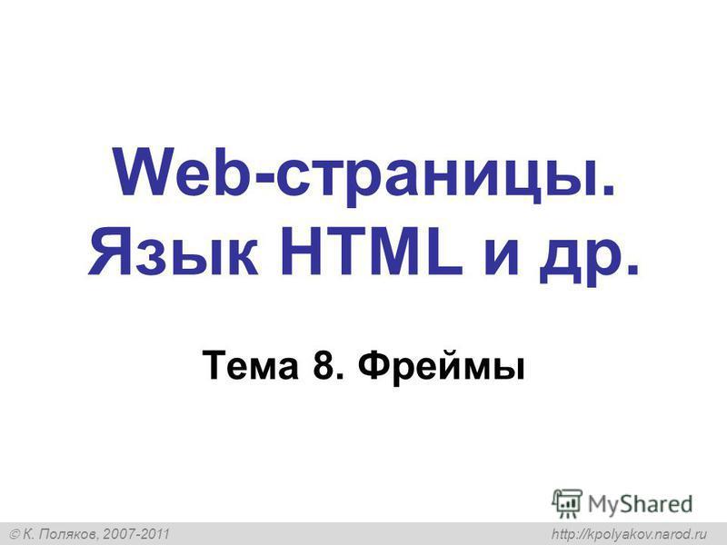 К. Поляков, 2007-2011 http://kpolyakov.narod.ru Web-страницы. Язык HTML и др. Тема 8. Фреймы