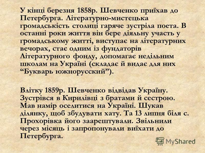 У кінці березня 1858р. Шевченко приїхав до Петербурга. Літературно-мистецька громадськість столиці гаряче зустріла поета. В останні роки життя він бере діяльну участь у громадському житті, виступає на літературних вечорах, стає одним із фундаторів Лі