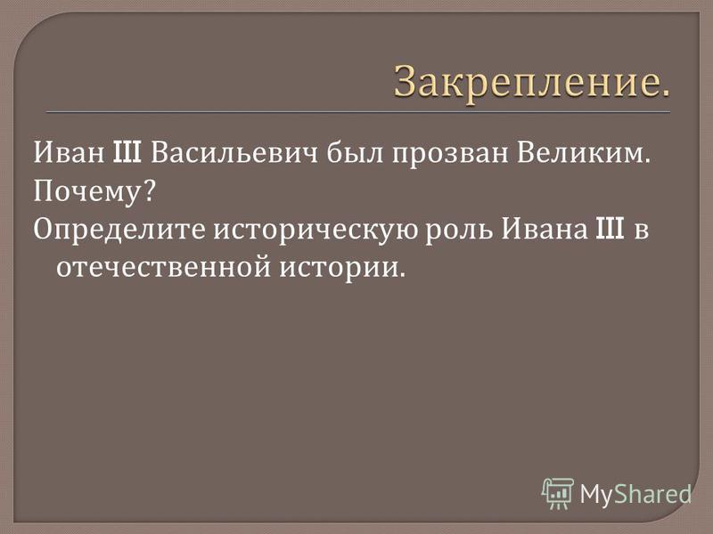 Иван III Васильевич был прозван Великим. Почему ? Определите историческую роль Ивана III в отечественной истории.