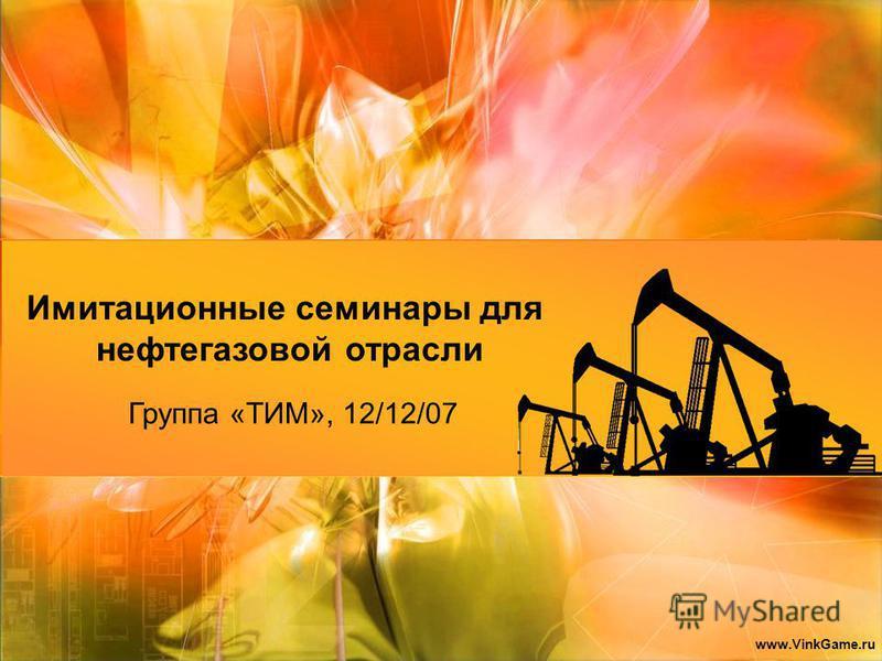 Группа «ТИМ», 12/12/07 Имитационные семинары для нефтегазовой отрасли www.VinkGame.ru