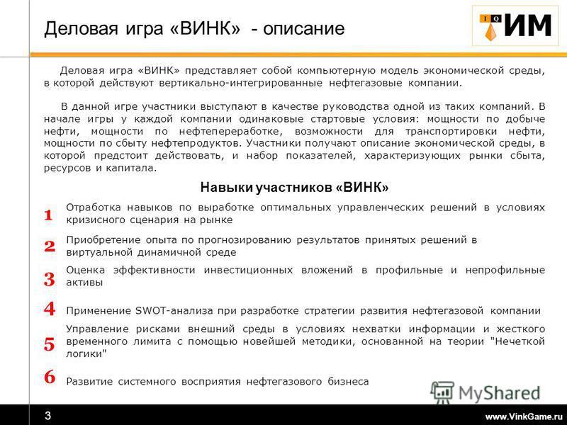 www.VinkGame.ru 3 Деловая игра «ВИНК» - описание Деловая игра «ВИНК» представляет собой компьютерную модель экономической среды, в которой действуют вертикально-интегрированные нефтегазовые компании. В данной игре участники выступают в качестве руков