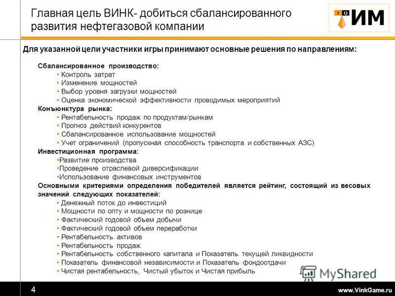 www.VinkGame.ru 4 Главная цель ВИНК- добиться сбалансированного развития нефтегазовой компании Сбалансированное производство: Контроль затрат Изменение мощностей Выбор уровня загрузки мощностей Оценка экономической эффективности проводимых мероприяти