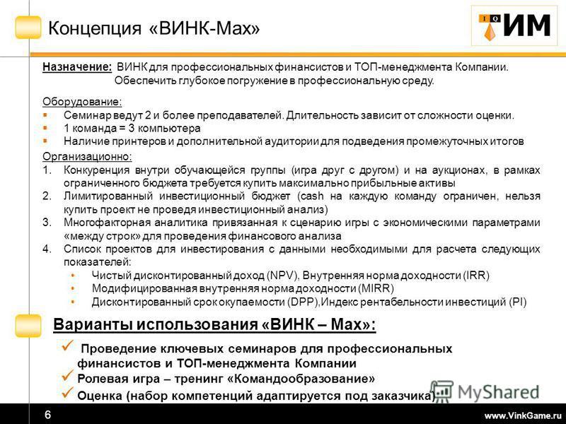 www.VinkGame.ru 6 Концепция «ВИНК-Max» Назначение: ВИНК для профессиональных финансистов и ТОП-менеджмента Компании. Обеспечить глубокое погружение в профессиональную среду. Оборудование: Семинар ведут 2 и более преподавателей. Длительность зависит о
