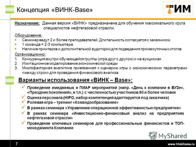 www.VinkGame.ru 7 Концепция «ВИНК-Base» Назначение: Данная версия «ВИНК» предназначена для обучения максимального круга специалистов нефтегазовой отрасли. Оборудование: Семинар ведут 2 и более преподавателей. Длительность согласуется с заказчиком 1 к