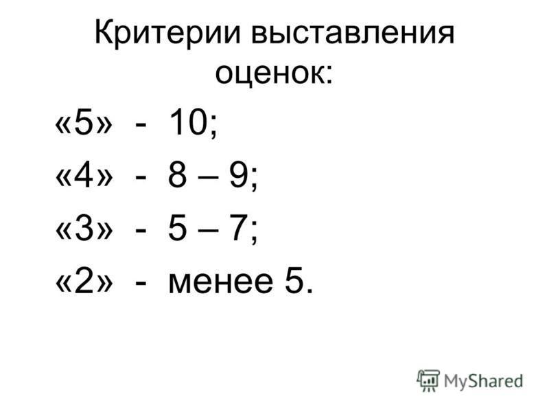 Критерии выставления оценок: «5» - 10; «4» - 8 – 9; «3» - 5 – 7; «2» - менее 5.