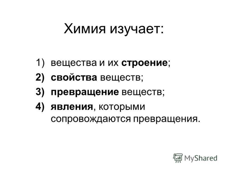 Химия изучает: 1)вещества и их строение; 2)свойства веществ; 3)превращение веществ; 4)явления, которыми сопровождаются превращения.