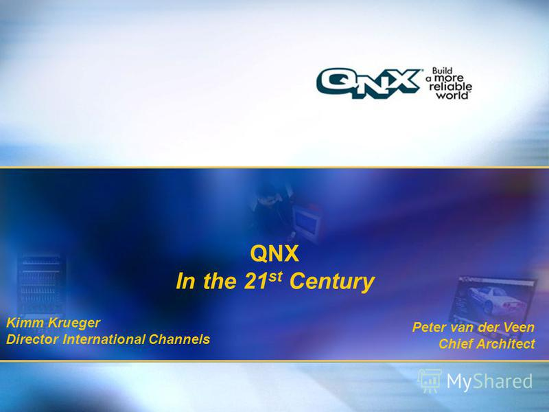 1 Title of presentation Title 2 QNX In the 21 st Century Kimm Krueger Director International Channels Peter van der Veen Chief Architect