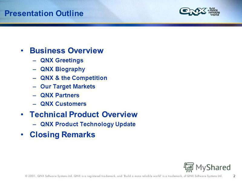2 Presentation Outline Business Overview –QNX Greetings –QNX Biography –QNX & the Competition –Our Target Markets –QNX Partners –QNX Customers Technical Product Overview –QNX Product Technology Update Closing Remarks
