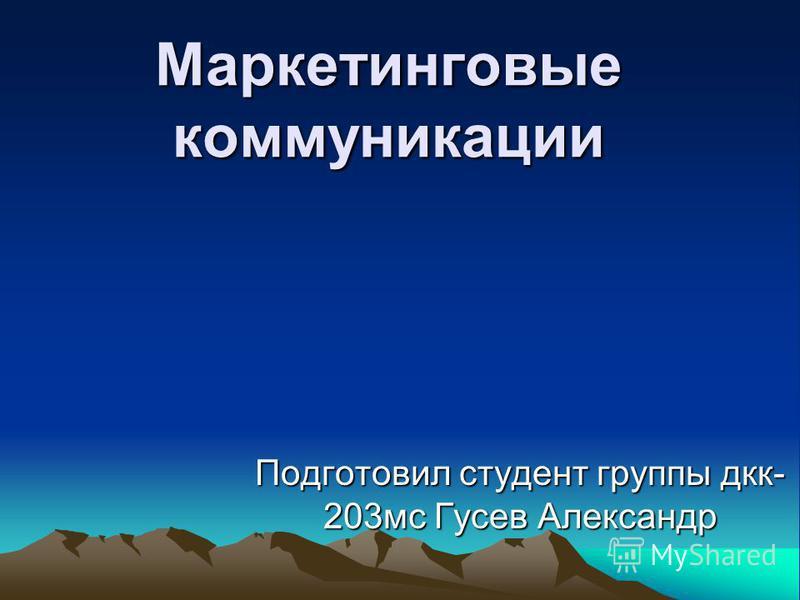 Маркетинговые коммуникации Подготовил студент группы дк- 203 мс Гусев Александр