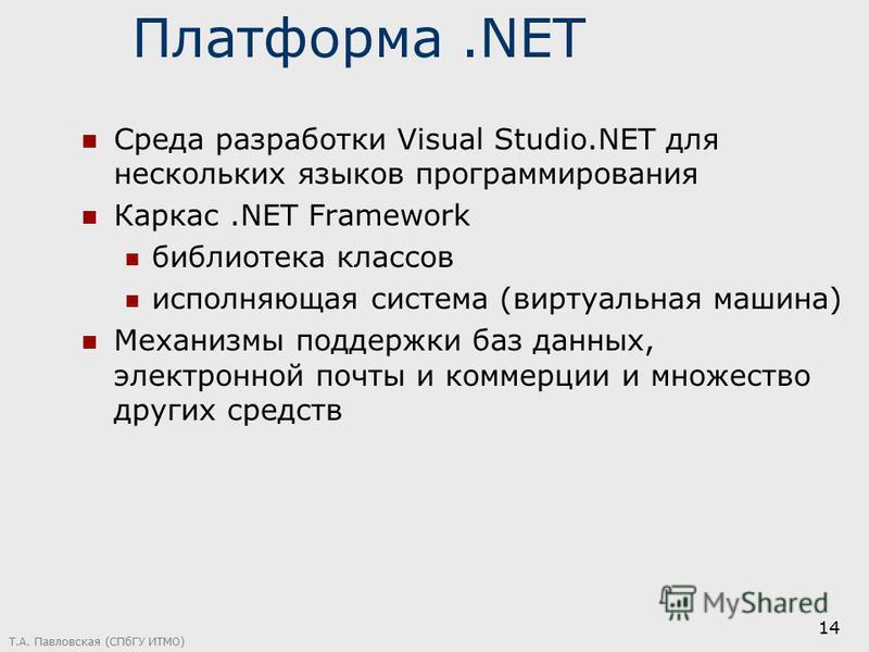 Т.А. Павловская (СПбГУ ИТМО) 14 Платформа.NET Среда разработки Visual Studio.NET для нескольких языков программирования Каркас.NET Framework библиотека классов исполняющая система (виртуальная машина) Механизмы поддержки баз данных, электронной почты