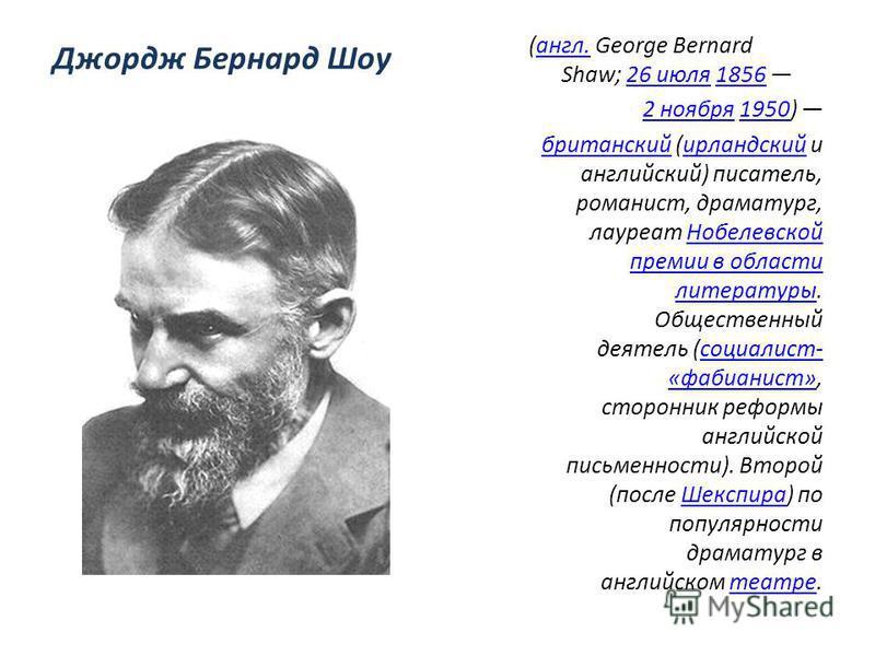 Джордж Бернард Шоу (англ. George Bernard Shaw; 26 июля 1856 англ.26 июля 1856 2 ноября 1950) 2 ноября 1950 британский (ирландский и английский) писатель, романист, драматург, лауреат Нобелевской премии в области литературы. Общественный деятель (соци