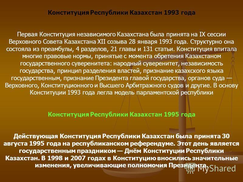 Конституция Республики Казахстан 1993 года Первая Конституция независимого Казахстана была принята на IX сессии Верховного Совета Казахстана XII созыва 28 января 1993 года. Структурно она состояла из преамбулы, 4 разделов, 21 главы и 131 статьи. Конс