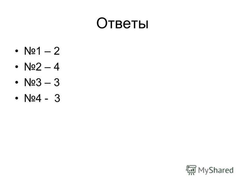 Ответы 1 – 2 2 – 4 3 – 3 4 - 3