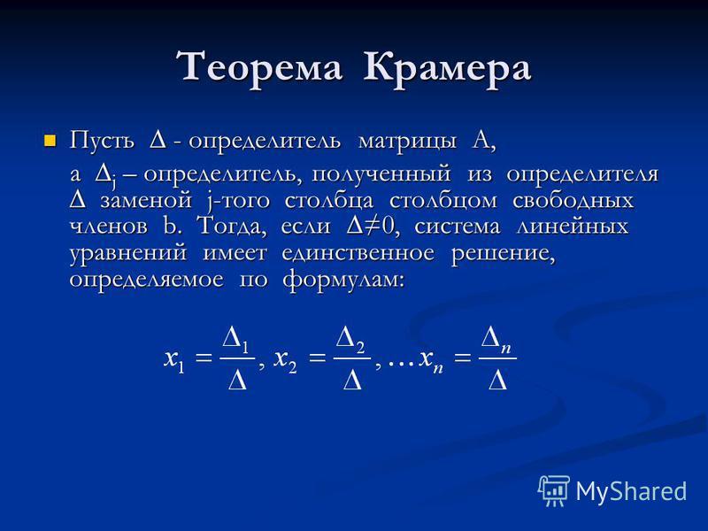 Теорема Крамера Пусть - определитель матрицы А, Пусть - определитель матрицы А, а j – определитель, полученный из определителя заменой j-того столбца столбцом свободных членов b. Тогда, если 0, система линейных уравнений имеет единственное решение, о
