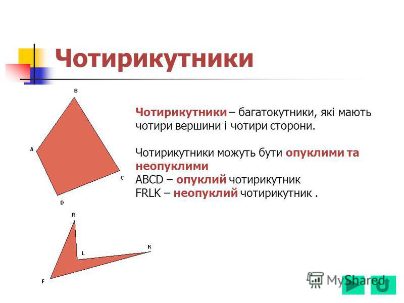 Чотирикутники – багатокутники, які мають чотири вершини і чотири сторони. Чотирикутники можуть бути опуклими та неопуклими ABCD – опуклий чотирикутник FRLK – неопуклий чотирикутник.