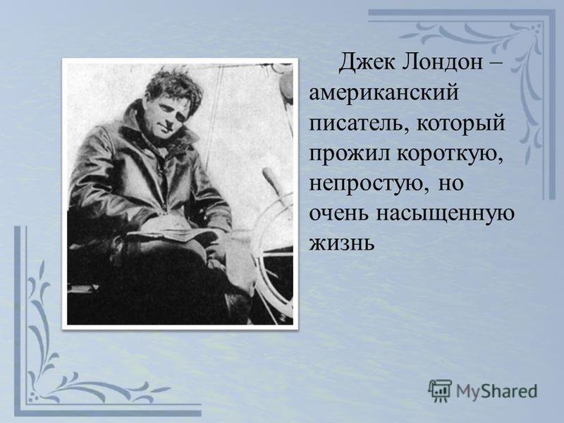 Джек Лондон – американский писатель, который прожил короткую, непростую, но очень насыщенную жизнь