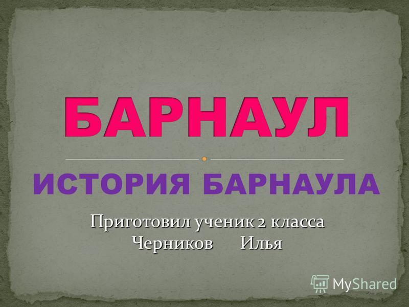 ИСТОРИЯ БАРНАУЛА Приготовил ученик 2 класса Черников Илья