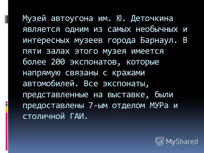 Музей автоугона им. Ю. Деточкина является одним из самых необычных и интересных музеев города Барнаул. В пяти залах этого музея имеется более 200 экспонатов, которые напрямую связаны с кражами автомобилей. Все экспонаты, представленные на выставке, б