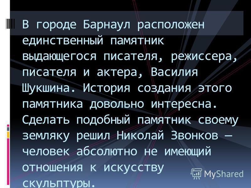 В городе Барнаул расположен единственный памятник выдающегося писателя, режиссера, писателя и актера, Василия Шукшина. История создания этого памятника довольно интересна. Сделать подобный памятник своему земляку решил Николай Звонков человек абсолют