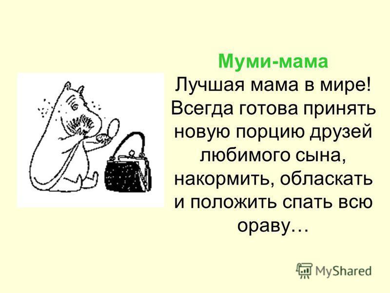 Муми-мама Лучшая мама в мире! Всегда готова принять новую порцию друзей любимого сына, накормить, обласкать и положить спать всю ораву…