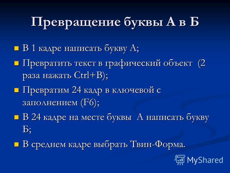 В 1 кадре написать букву А; В 1 кадре написать букву А; Превратить текст в графический объект (2 раза нажать Ctrl+B); Превратить текст в графический объект (2 раза нажать Ctrl+B); Превратим 24 кадр в ключевой с заполнением (F6); Превратим 24 кадр в к