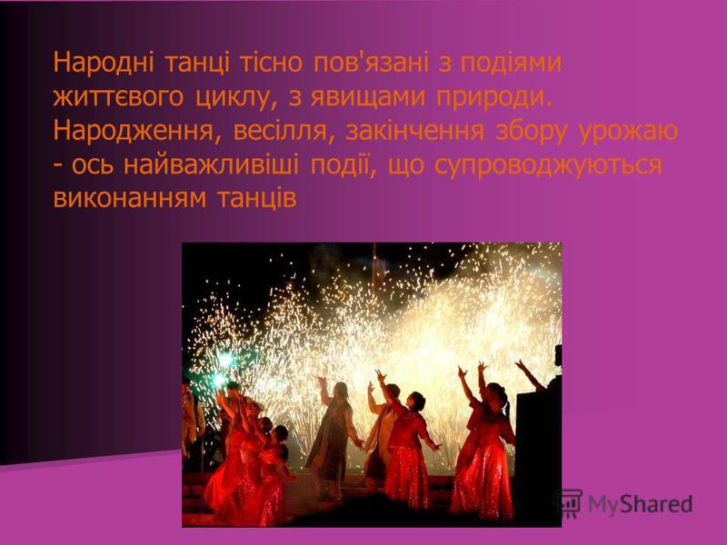 Народні танці тісно пов'язані з подіями життєвого циклу, з явищами природи. Народження, весілля, закінчення збору урожаю - ось найважливіші події, що супроводжуються виконанням танців