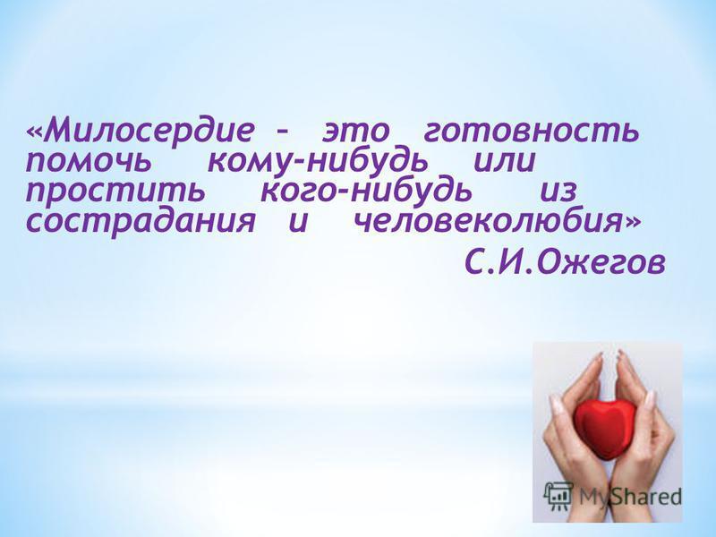 «Милосердие – это готовность помочь кому-нибудь или простить кого-нибудь из сострадания и человеколюбия» С.И.Ожегов