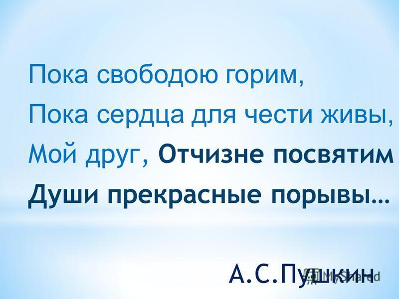 Пока свободою горим, Пока сердца для чести живы, Мой друг, Отчизне посвятим Души прекрасные порывы… А.С.Пушкин