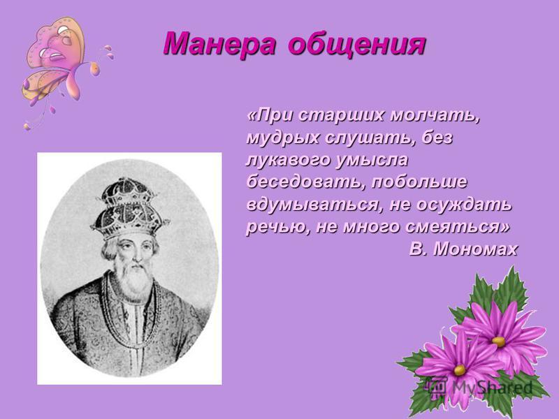 «При старших молчать, мудрых слушать, без лукавого умысла беседовать, побольше вдумываться, не осуждать речью, не много смеяться» В. Мономах Манера общения