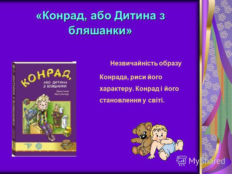 «Конрад, або Дитина з бляшанки» Незвичайність образу Конрада, риси його характеру. Конрад і його становлення у світі.