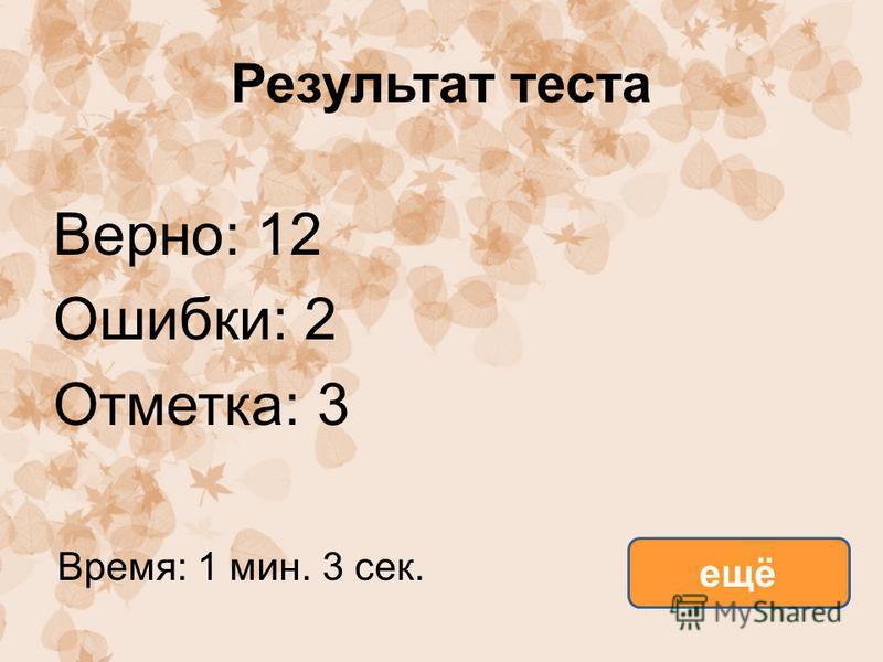 Результат теста Верно: 12 Ошибки: 2 Отметка: 3 Время: 1 мин. 3 сек. ещё